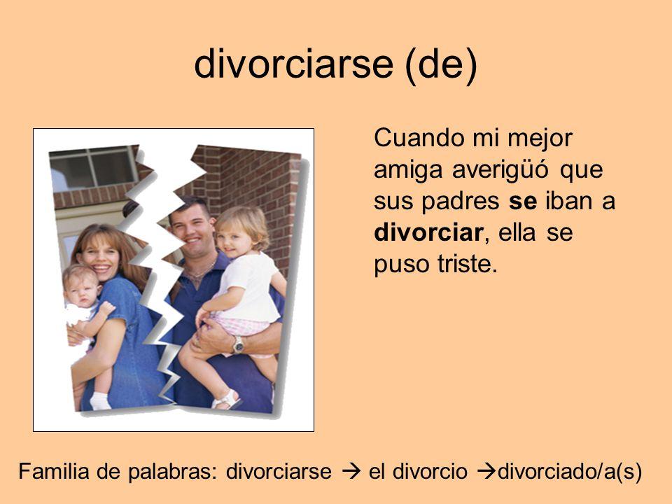 divorciarse (de) Cuando mi mejor amiga averigüó que sus padres se iban a divorciar, ella se puso triste. Familia de palabras: divorciarse el divorcio