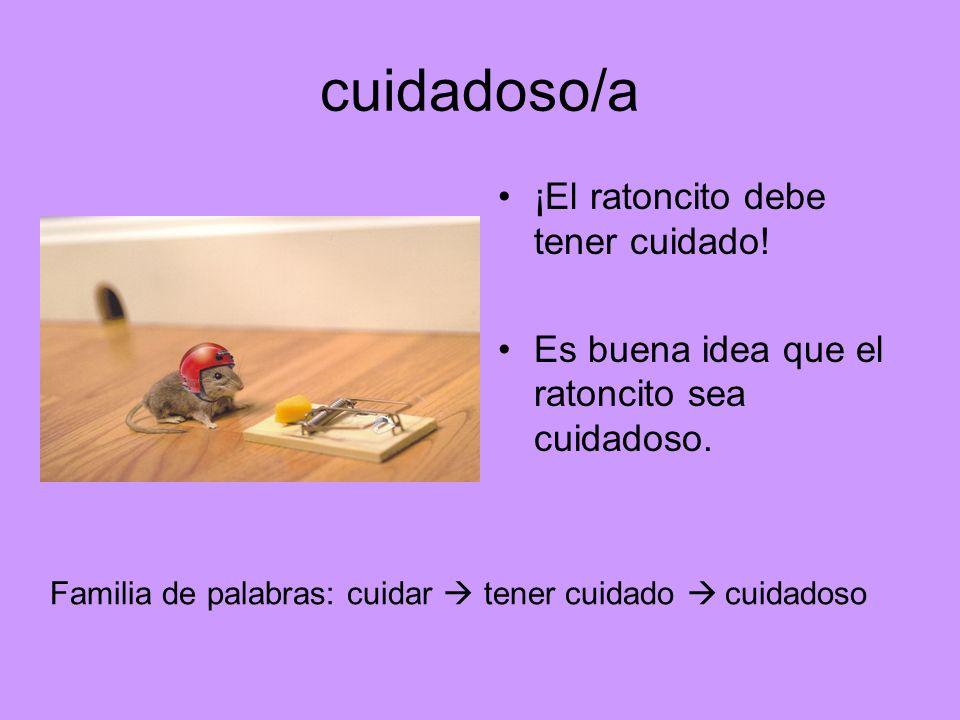 cuidadoso/a ¡El ratoncito debe tener cuidado! Es buena idea que el ratoncito sea cuidadoso. Familia de palabras: cuidar tener cuidado cuidadoso