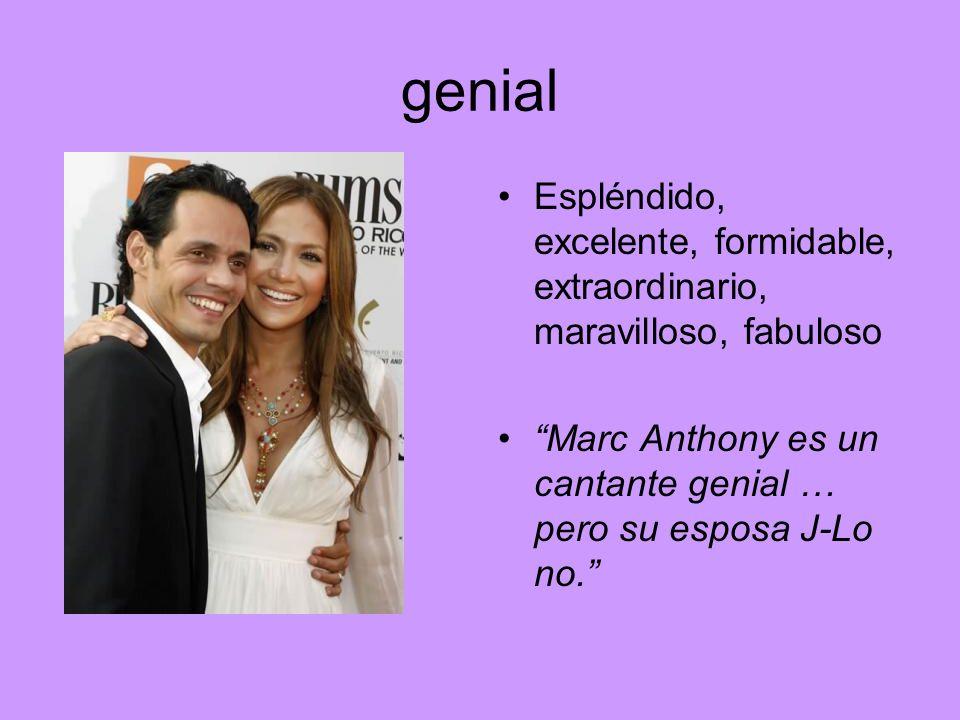 genial Espléndido, excelente, formidable, extraordinario, maravilloso, fabuloso Marc Anthony es un cantante genial … pero su esposa J-Lo no.