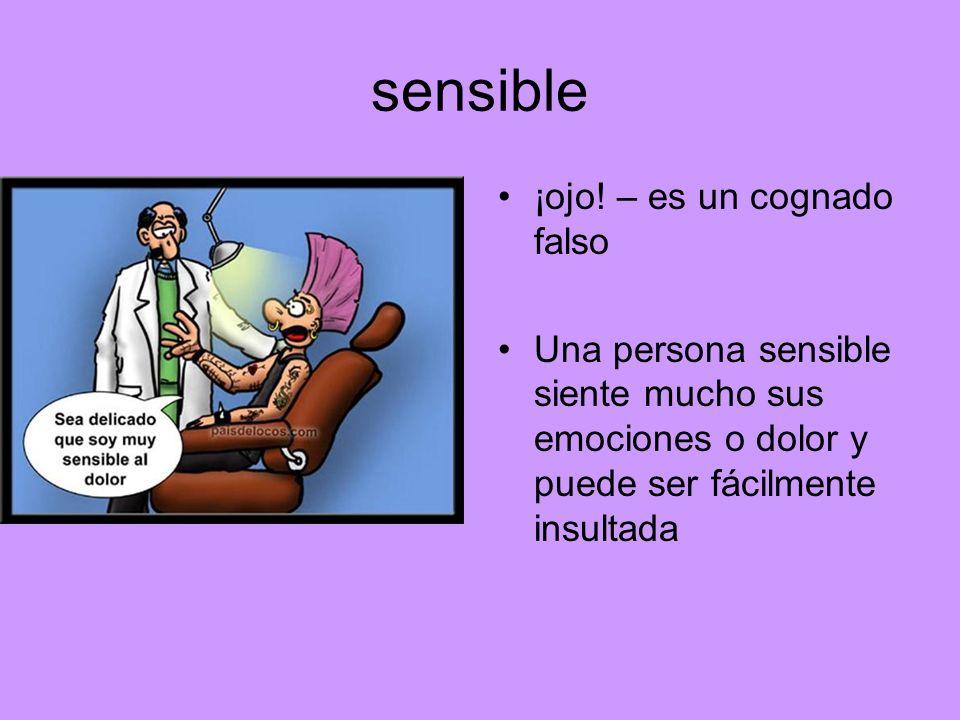 sensible ¡ojo! – es un cognado falso Una persona sensible siente mucho sus emociones o dolor y puede ser fácilmente insultada