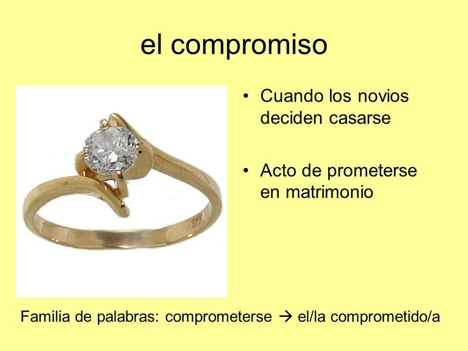 el compromiso Cuando los novios deciden casarse Acto de prometerse en matrimonio Familia de palabras: comprometerse el/la comprometido/a