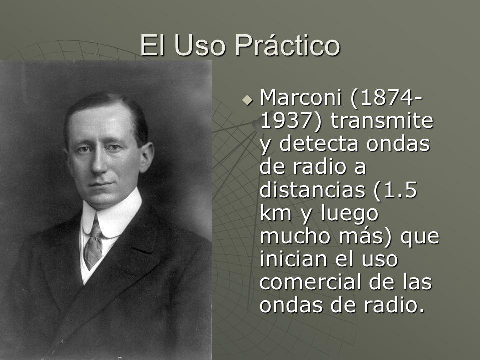 El Uso Práctico Marconi (1874- 1937) transmite y detecta ondas de radio a distancias (1.5 km y luego mucho más) que inician el uso comercial de las on