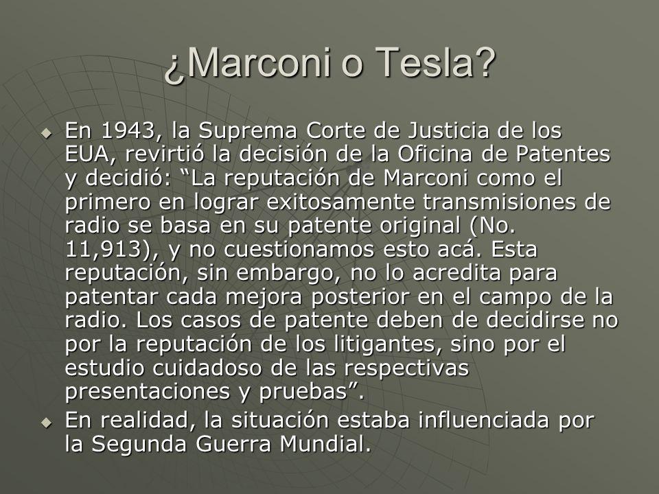 ¿Marconi o Tesla? En 1943, la Suprema Corte de Justicia de los EUA, revirtió la decisión de la Oficina de Patentes y decidió: La reputación de Marconi