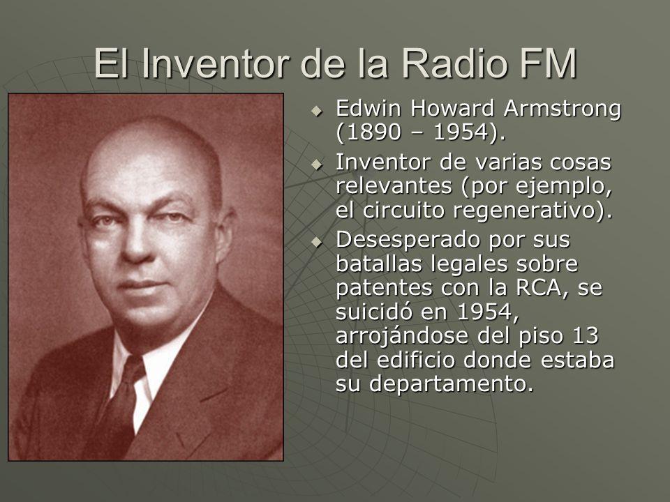 El Inventor de la Radio FM Edwin Howard Armstrong (1890 – 1954). Edwin Howard Armstrong (1890 – 1954). Inventor de varias cosas relevantes (por ejempl