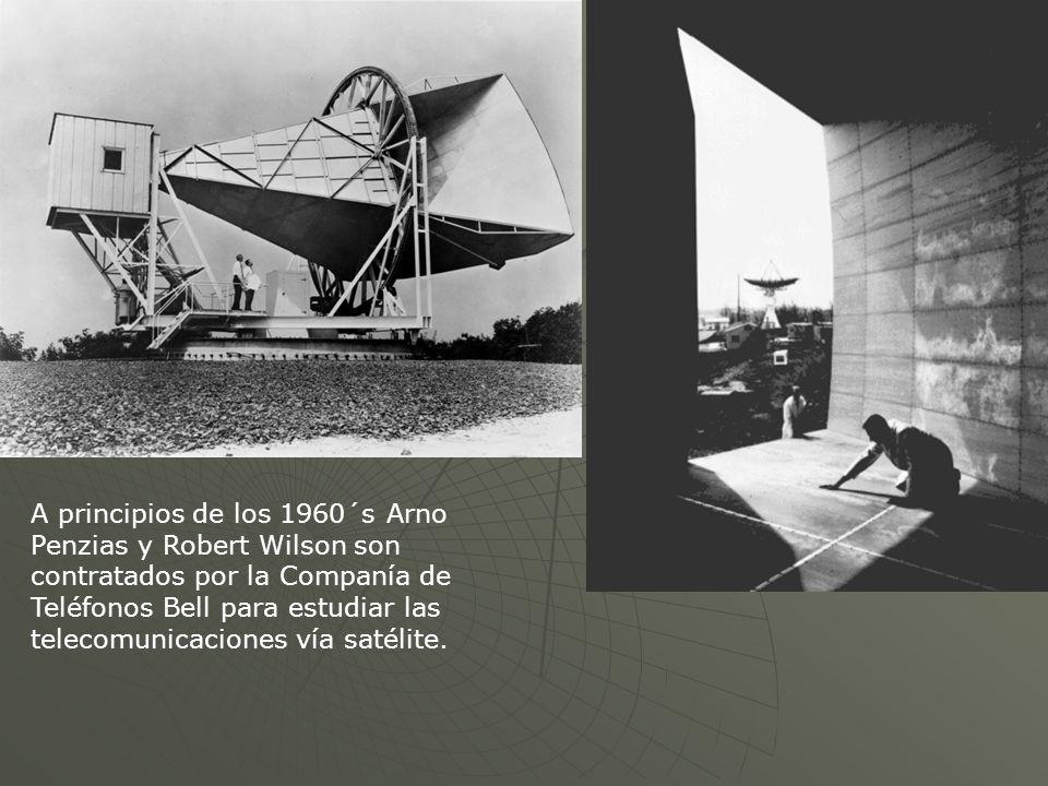 A principios de los 1960´s Arno Penzias y Robert Wilson son contratados por la Companía de Teléfonos Bell para estudiar las telecomunicaciones vía sat