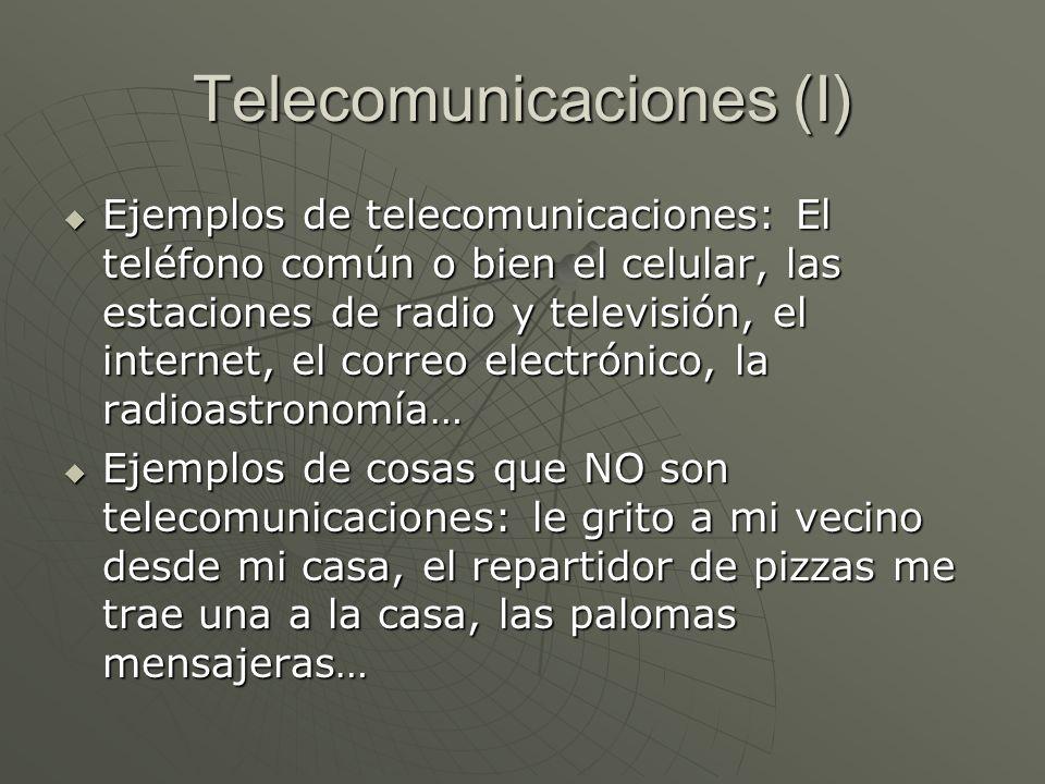 Telecomunicaciones (I) Ejemplos de telecomunicaciones: El teléfono común o bien el celular, las estaciones de radio y televisión, el internet, el corr