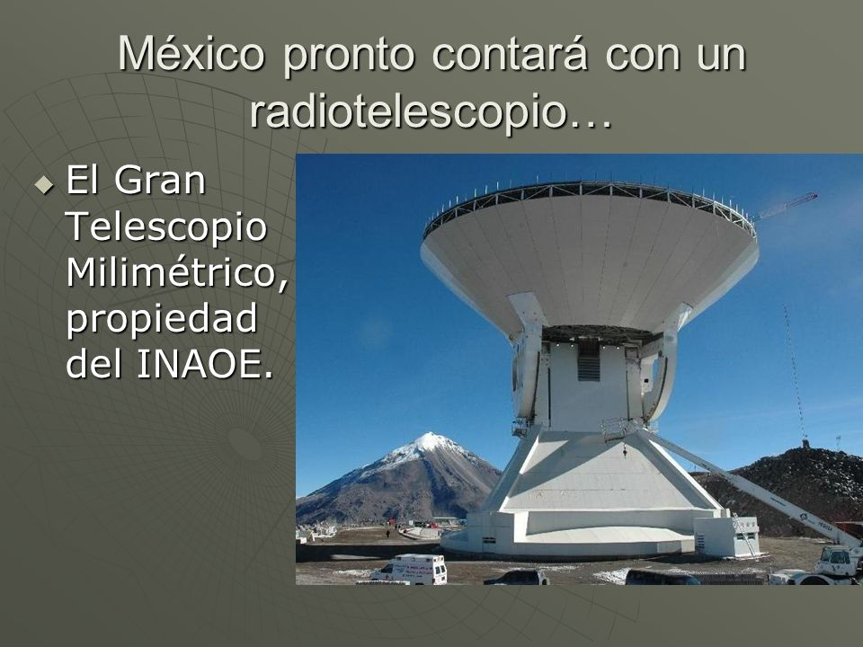 México pronto contará con un radiotelescopio… El Gran Telescopio Milimétrico, propiedad del INAOE. El Gran Telescopio Milimétrico, propiedad del INAOE