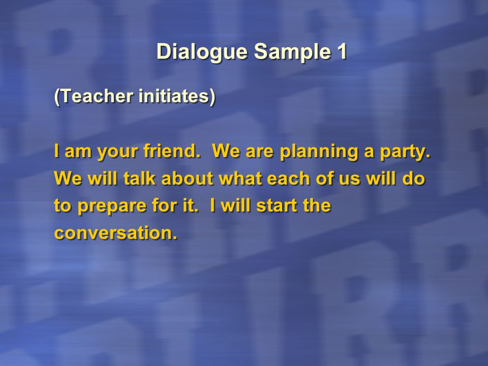 Dialogue Sample 1 (Teacher initiates) I am your friend. We are planning a party. We will talk about what each of us will do to prepare for it. I will