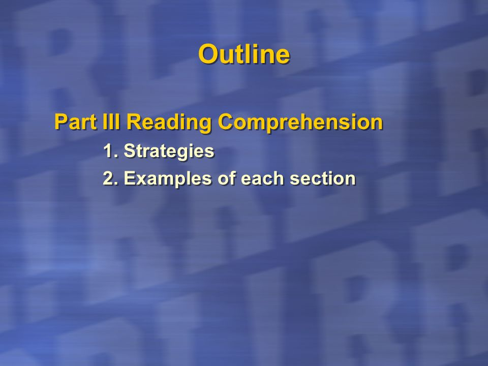 Outline Part III Reading Comprehension 1. Strategies 2. Examples of each section Part III Reading Comprehension 1. Strategies 2. Examples of each sect