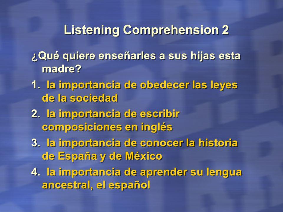 Listening Comprehension 2 ¿Qué quiere enseñarles a sus hijas esta madre? 1. la importancia de obedecer las leyes de la sociedad 2. la importancia de e