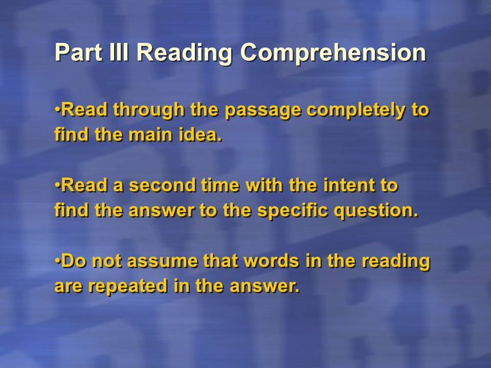 Read through the passage completely to find the main idea. Read a second time with the intent to find the answer to the specific question. Do not assu