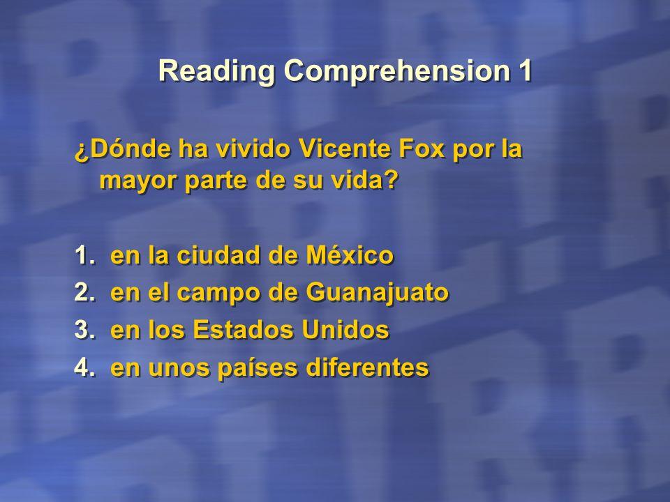 Reading Comprehension 1 ¿Dónde ha vivido Vicente Fox por la mayor parte de su vida? 1. en la ciudad de México 2. en el campo de Guanajuato 3. en los E
