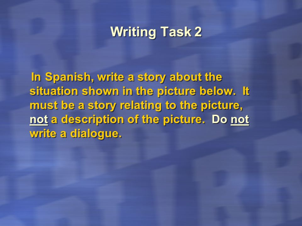 Writing Task 2 In Spanish, write a story about the situation shown in the picture below. It must be a story relating to the picture, not a description