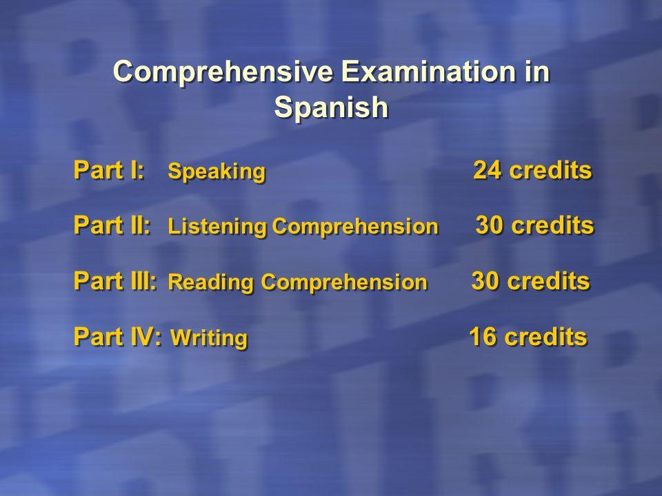 Comprehensive Examination in Spanish Part I: Speaking 24 credits Part II: Listening Comprehension 30 credits Part III: Reading Comprehension 30 credit