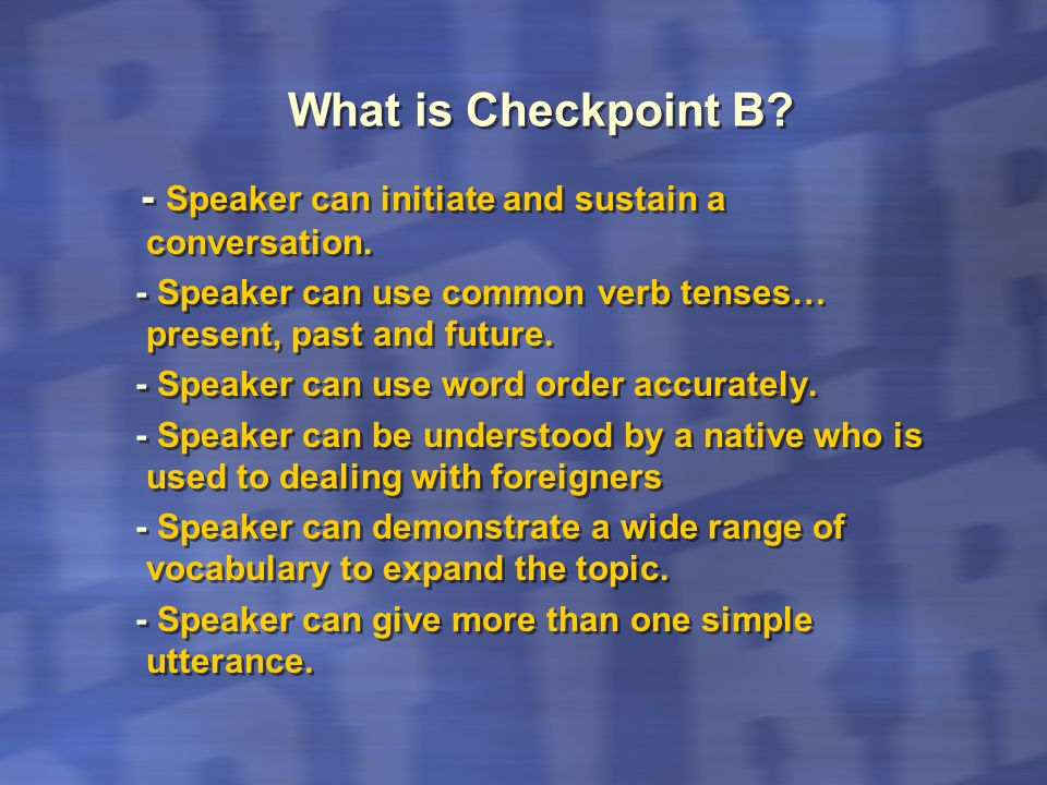 What is Checkpoint B? - Speaker can initiate and sustain a conversation. - Speaker can use common verb tenses… present, past and future. - Speaker can