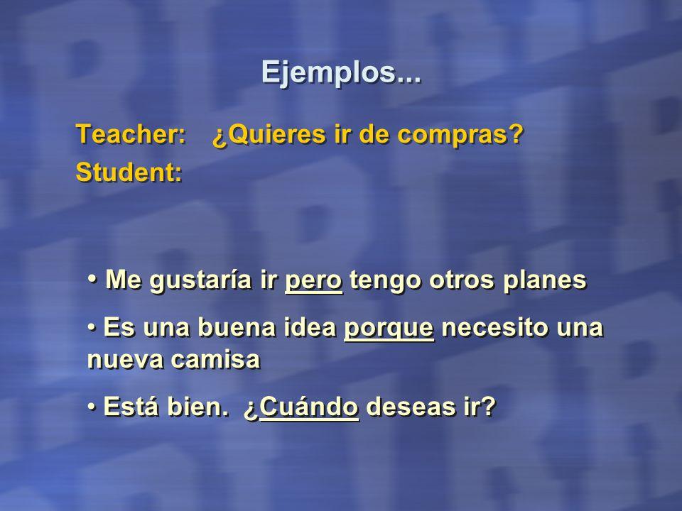 Ejemplos... Teacher:¿Quieres ir de compras? Student: Teacher:¿Quieres ir de compras? Student: Me gustaría ir pero tengo otros planes Está bien. ¿Cuánd
