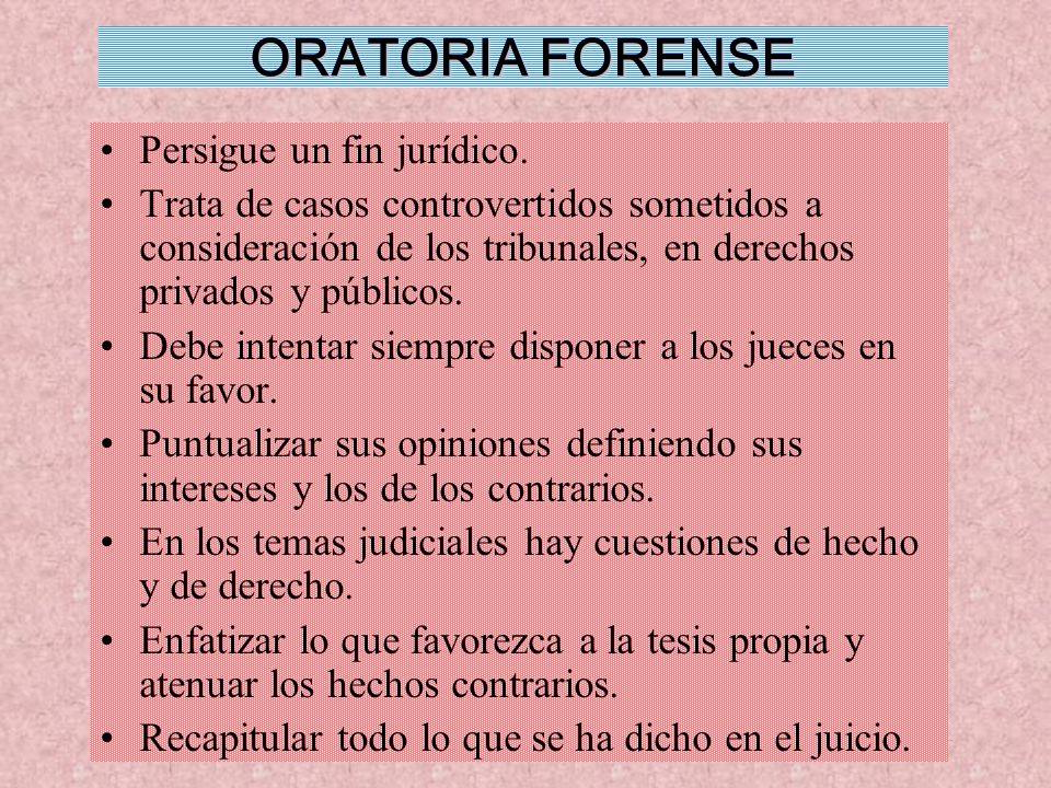 ORATORIA FORENSE Persigue un fin jurídico. Trata de casos controvertidos sometidos a consideración de los tribunales, en derechos privados y públicos.