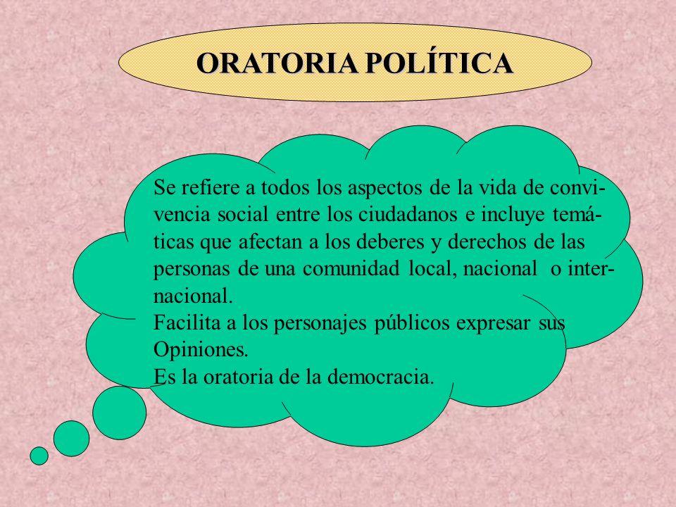 ORATORIA POLÍTICA Se refiere a todos los aspectos de la vida de convi- vencia social entre los ciudadanos e incluye temá- ticas que afectan a los debe
