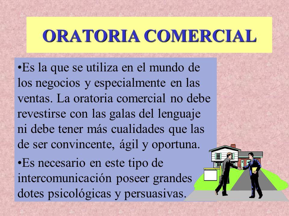 ORATORIA COMERCIAL Es la que se utiliza en el mundo de los negocios y especialmente en las ventas. La oratoria comercial no debe revestirse con las ga