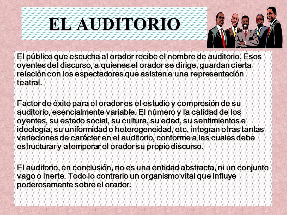 EL AUDITORIO El público que escucha al orador recibe el nombre de auditorio. Esos oyentes del discurso, a quienes el orador se dirige, guardan cierta