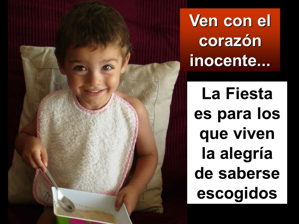La Fiesta es para los que viven la alegría de saberse escogidos Ven con el corazón inocente...