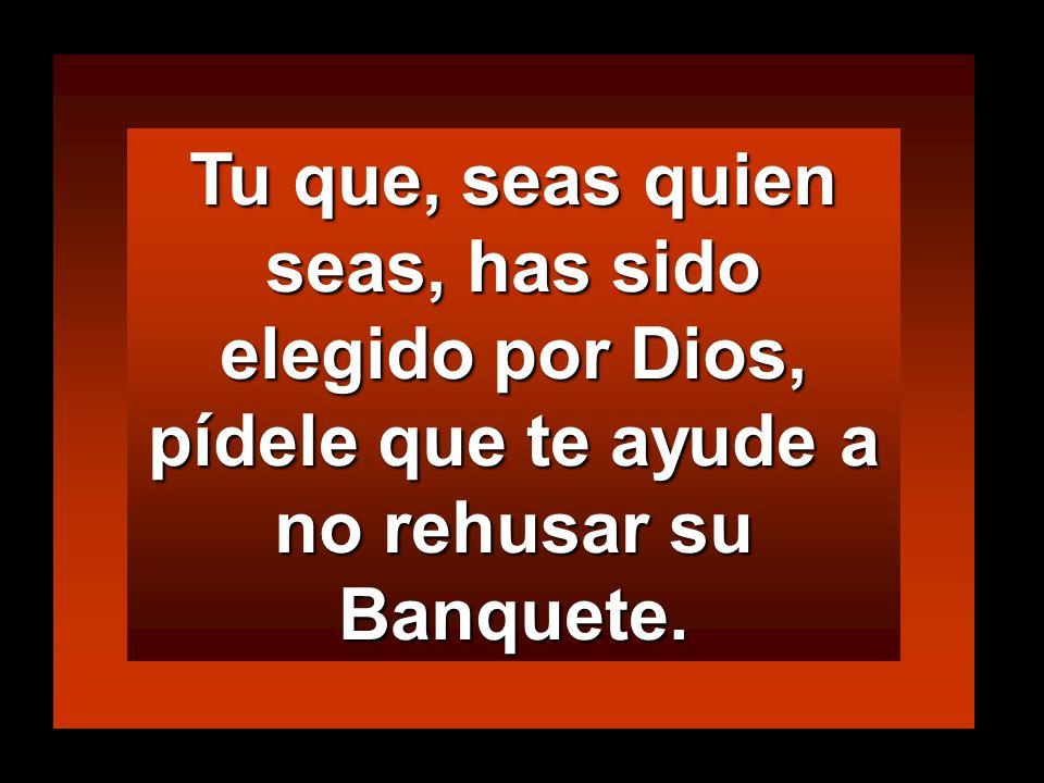 Tu que, seas quien seas, has sido elegido por Dios, pídele que te ayude a no rehusar su Banquete.