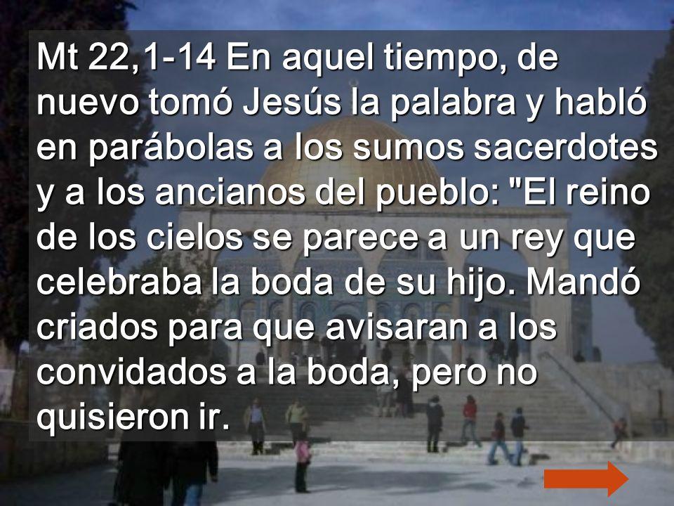 Mt 22,1-14 En aquel tiempo, de nuevo tomó Jesús la palabra y habló en parábolas a los sumos sacerdotes y a los ancianos del pueblo: El reino de los cielos se parece a un rey que celebraba la boda de su hijo.