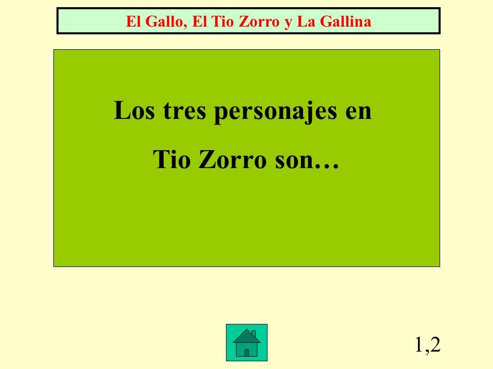 1,2 Los tres personajes en Tio Zorro son… El Gallo, El Tio Zorro y La Gallina