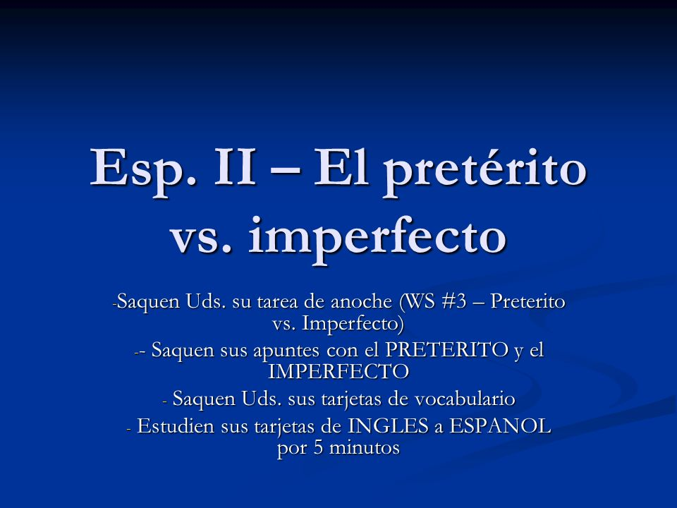 Esp. II – El pretérito vs. imperfecto - Saquen Uds. su tarea de anoche (WS #3 – Preterito vs. Imperfecto) - - Saquen sus apuntes con el PRETERITO y el