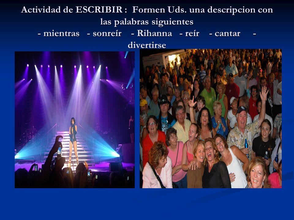 Actividad de ESCRIBIR : Formen Uds. una descripcion con las palabras siguientes - mientras - sonreír - Rihanna - reír - cantar - divertirse