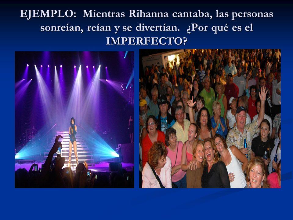 EJEMPLO: Mientras Rihanna cantaba, las personas sonreían, reían y se divertían. ¿Por qué es el IMPERFECTO?