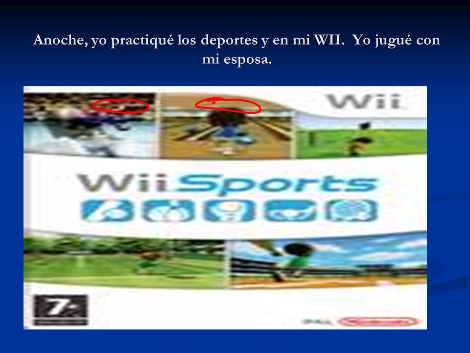Anoche, yo practiqué los deportes y en mi WII. Yo jugué con mi esposa.
