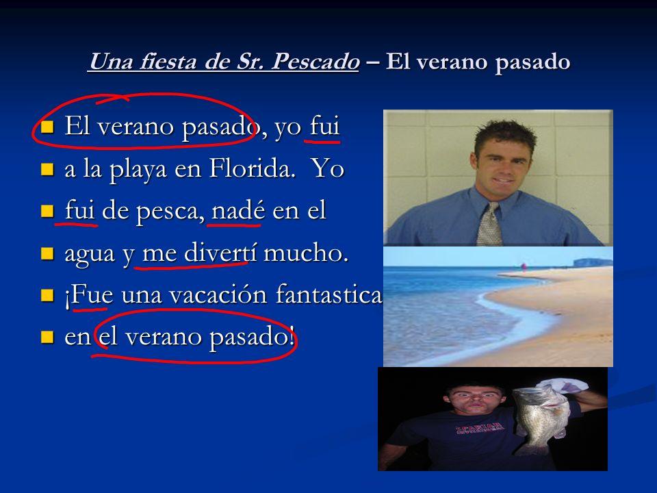 Una fiesta de Sr. Pescado – El verano pasado El verano pasado, yo fui El verano pasado, yo fui a la playa en Florida. Yo a la playa en Florida. Yo fui