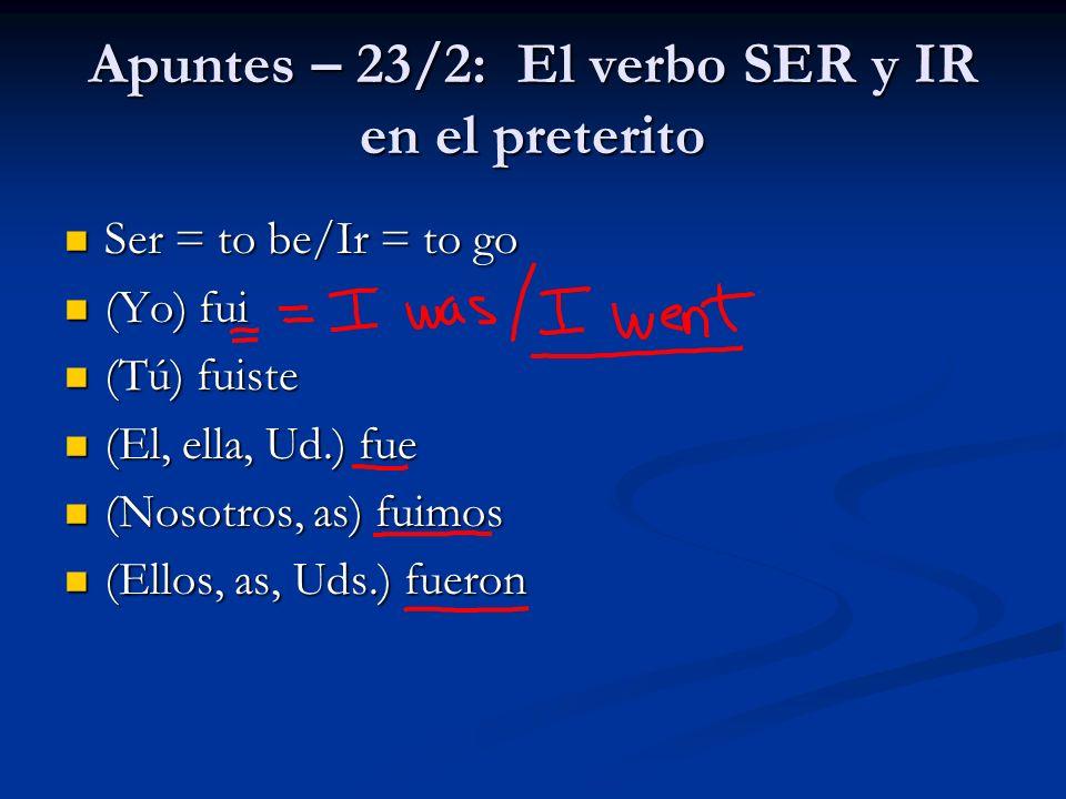 Apuntes – 23/2: El verbo SER y IR en el preterito Ser = to be/Ir = to go Ser = to be/Ir = to go (Yo) fui (Yo) fui (Tú) fuiste (Tú) fuiste (El, ella, U