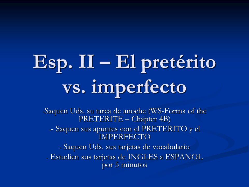 Esp. II – El pretérito vs. imperfecto - Saquen Uds. su tarea de anoche (WS-Forms of the PRETERITE – Chapter 4B) - - Saquen sus apuntes con el PRETERIT