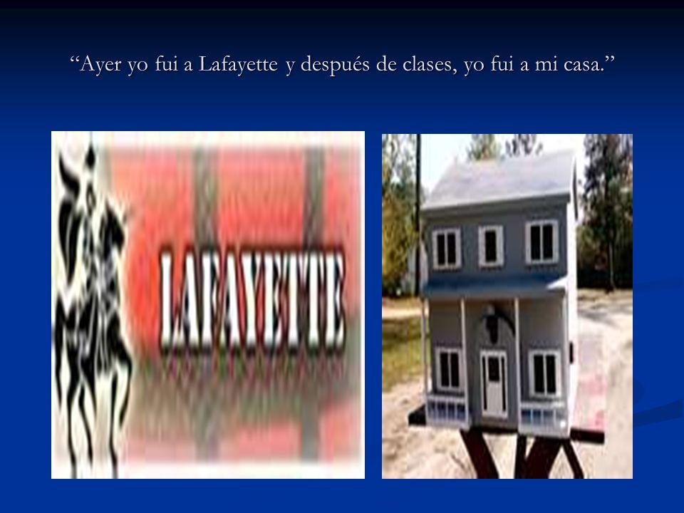 Ayer yo fui a Lafayette y después de clases, yo fui a mi casa.