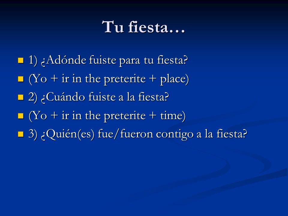 Tu fiesta… 1) ¿Adónde fuiste para tu fiesta? 1) ¿Adónde fuiste para tu fiesta? (Yo + ir in the preterite + place) (Yo + ir in the preterite + place) 2