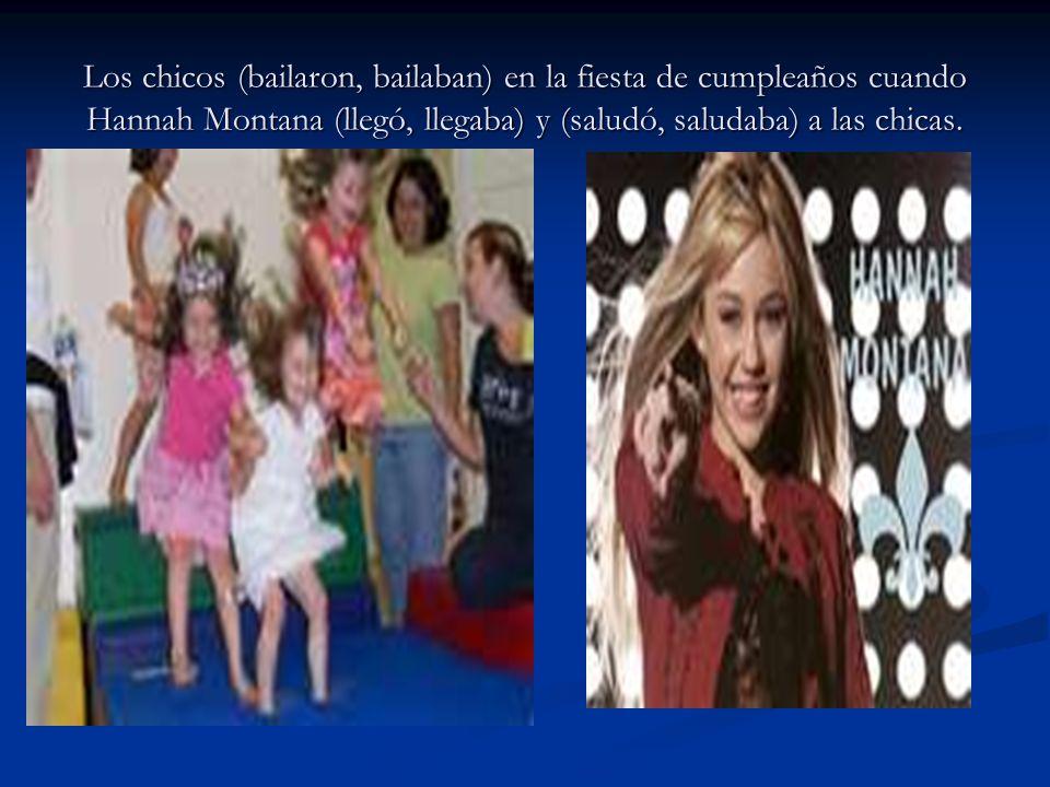 Los chicos (bailaron, bailaban) en la fiesta de cumpleaños cuando Hannah Montana (llegó, llegaba) y (saludó, saludaba) a las chicas.