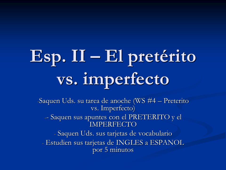 Esp. II – El pretérito vs. imperfecto - Saquen Uds. su tarea de anoche (WS #4 – Preterito vs. Imperfecto) - - Saquen sus apuntes con el PRETERITO y el
