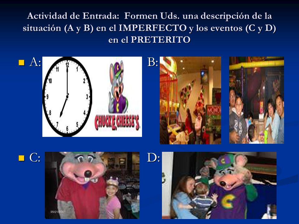 Actividad de Entrada: Formen Uds. una descripción de la situación (A y B) en el IMPERFECTO y los eventos (C y D) en el PRETERITO A: B: A: B: C: D: C: