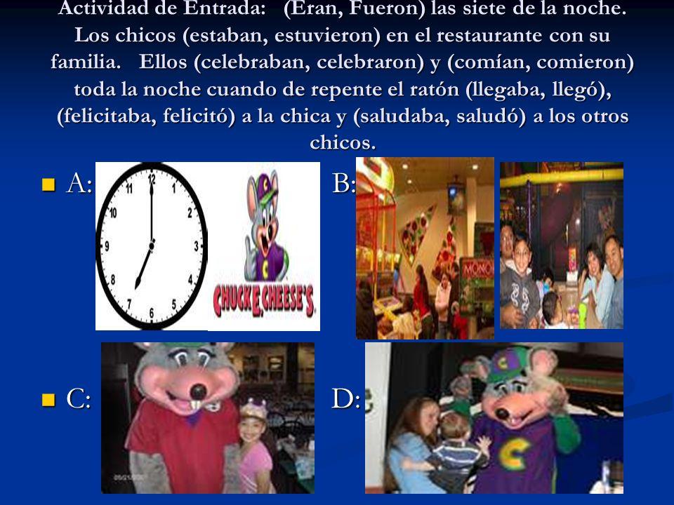 Actividad de Entrada: (Eran, Fueron) las siete de la noche. Los chicos (estaban, estuvieron) en el restaurante con su familia. Ellos (celebraban, cele