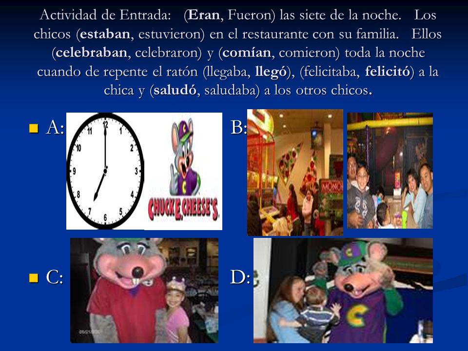 A: B: A: B: C: D: C: D: Actividad de Entrada: (Eran, Fueron) las siete de la noche. Los chicos (estaban, estuvieron) en el restaurante con su familia.