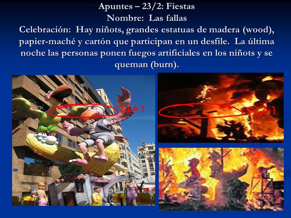 Apuntes – 23/2: Fiestas Nombre: Las fallas Celebración: Hay niñots, grandes estatuas de madera (wood), papier-maché y cartón que participan en un desf