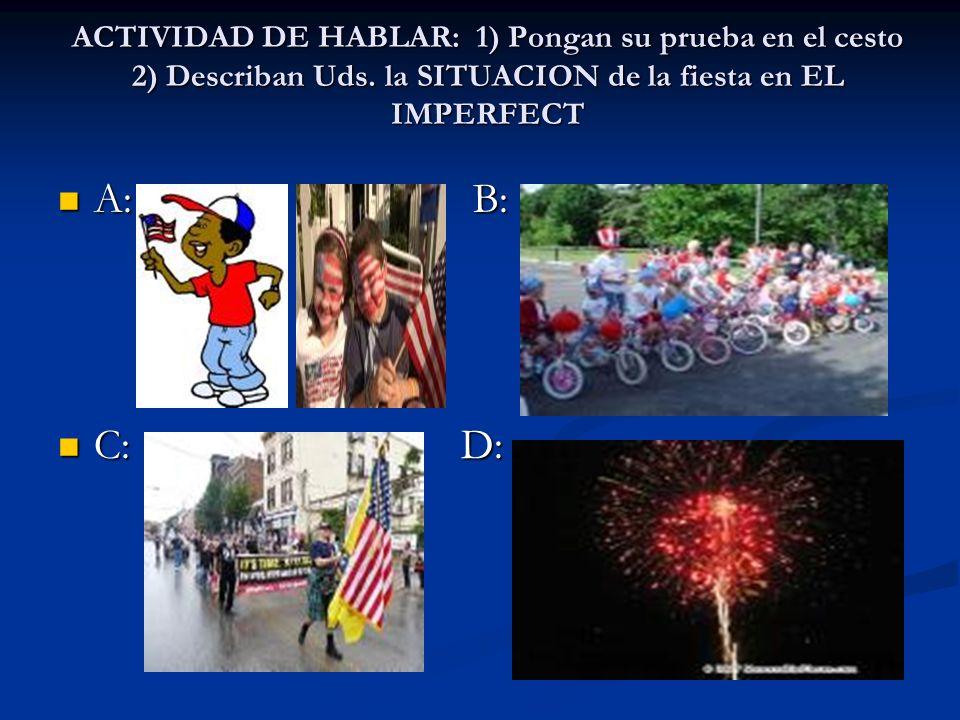 ACTIVIDAD DE HABLAR: 1) Pongan su prueba en el cesto 2) Describan Uds. la SITUACION de la fiesta en EL IMPERFECT A: B: A: B: C: D: C: D: