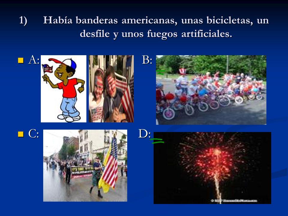 1)Había banderas americanas, unas bicicletas, un desfile y unos fuegos artificiales. A: B: A: B: C: D: C: D: