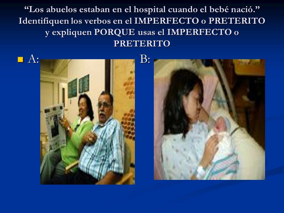 Los abuelos estaban en el hospital cuando el bebé nació. Identifiquen los verbos en el IMPERFECTO o PRETERITO y expliquen PORQUE usas el IMPERFECTO o