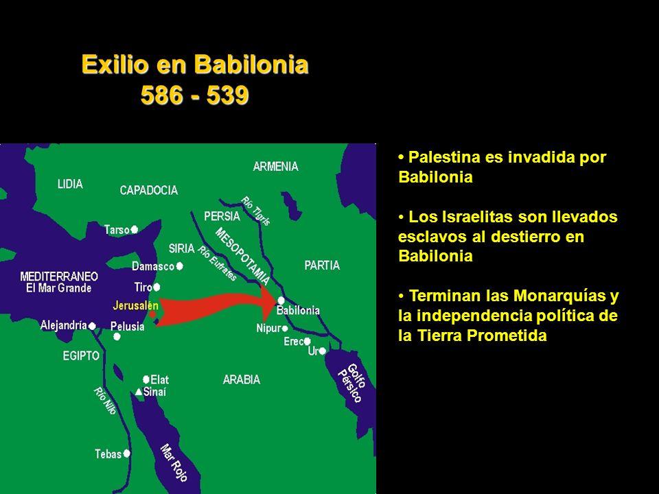 Palestina es invadida por Babilonia Los Israelitas son llevados esclavos al destierro en Babilonia Terminan las Monarquías y la independencia política de la Tierra Prometida Exilio en Babilonia 586 - 539