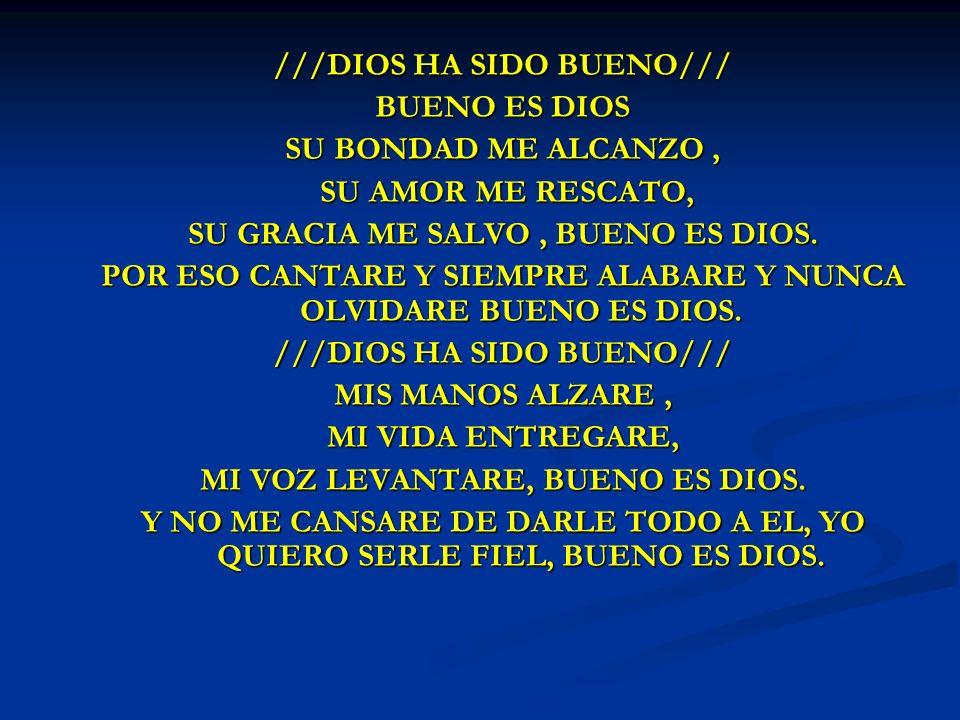 DIOS HA SIDO ///DIOS HA SIDO BUENO/// BUENO ES DIOS SU BONDAD ME ALCANZO, SU AMOR ME RESCATO, SU AMOR ME RESCATO, SU GRACIA ME SALVO, BUENO ES DIOS. P