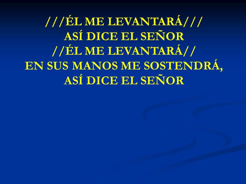 EL ME LEVANTARA ///ÉL ME LEVANTARÁ/// ASÍ DICE EL SEÑOR //ÉL ME LEVANTARÁ// EN SUS MANOS ME SOSTENDRÁ, ASÍ DICE EL SEÑOR