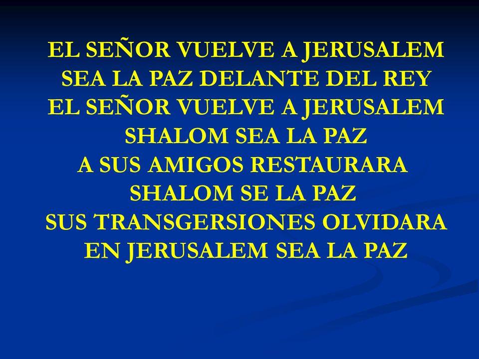 EL SEÑOR VUELVE EL SEÑOR VUELVE A JERUSALEM SEA LA PAZ DELANTE DEL REY EL SEÑOR VUELVE A JERUSALEM SHALOM SEA LA PAZ A SUS AMIGOS RESTAURARA SHALOM SE